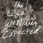 The Life We Never Expected